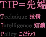 TIP=先端 Technique 技術 Intelligence 知識 Policy こだわり